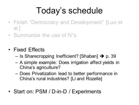 "Today's schedule Finish ""Democracy and Development"" [Luo et al.] Summarize the use of IV's Fixed Effects –Is Sharecropping Inefficient? [Shaban]  p. 39."