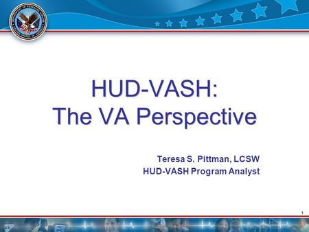 1 HUD-VASH: The VA Perspective Teresa S. Pittman, LCSW HUD-VASH Program Analyst.
