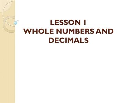 LESSON 1 WHOLE NUMBERS AND DECIMALS. Learning Outcomes By the end of this lesson, you should be able to: ◦ Understand whole numbers. ◦ Round whole numbers.