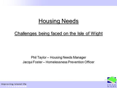 Housing Needs Challenges being faced on the Isle of Wight Phil Taylor – Housing Needs Manager Jacqui Foster – Homelessness Prevention Officer.