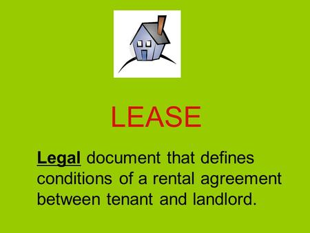 LEASE Legal document that defines conditions of a rental agreement between tenant and landlord.