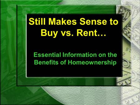 Still Makes Sense to Buy vs. Rent… Essential Information on the Benefits of Homeownership.