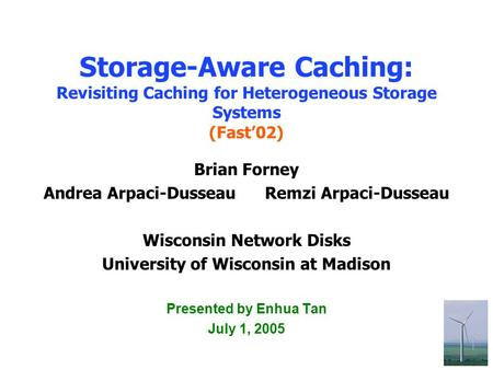 1 Storage-Aware Caching: Revisiting Caching for Heterogeneous Storage Systems (Fast'02) Brian Forney Andrea Arpaci-Dusseau Remzi Arpaci-Dusseau Wisconsin.