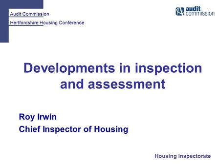 Audit Commission Hertfordshire Housing Conference Housing Inspectorate Developments in inspection and assessment Roy Irwin Chief Inspector of Housing.