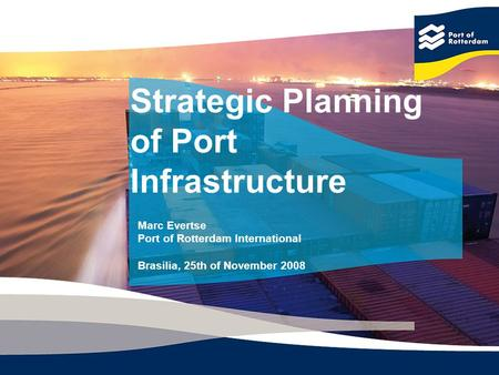Strategic Planning of Port Infrastructure Marc Evertse Port of Rotterdam International Brasilia, 25th of November 2008.