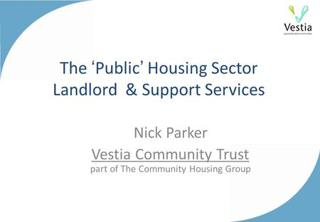 The 'Public' Housing Sector Landlord & Support Services Nick Parker Vestia Community Trust part of The Community Housing Group.