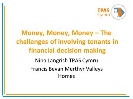 Money, Money, Money – The challenges of involving tenants in financial decision making Nina Langrish TPAS Cymru Francis Bevan Merthyr Valleys Homes.