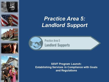 SSVF Program Launch: Establishing Services in Compliance with Goals and Regulations Practice Area 5: Landlord Support.