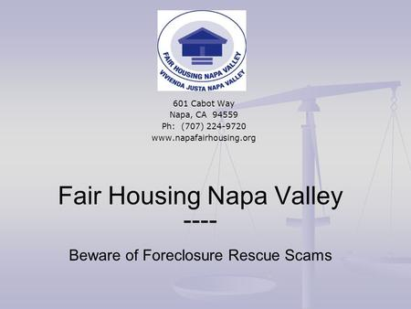 Fair Housing Napa Valley ---- Beware of Foreclosure Rescue Scams 601 Cabot Way Napa, CA 94559 Ph: (707) 224-9720 www.napafairhousing.org.