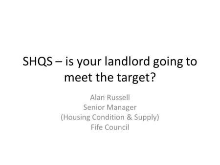 SHQS – is your landlord going to meet the target? Alan Russell Senior Manager (Housing Condition & Supply) Fife Council.
