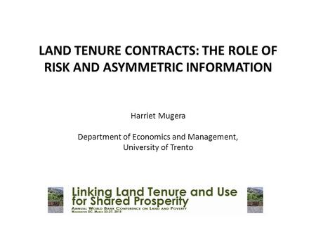 LAND TENURE CONTRACTS: THE ROLE OF RISK AND ASYMMETRIC INFORMATION     Harriet Mugera Department of Economics and Management, University of Trento.