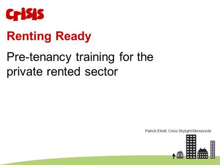 Renting Ready Pre-tenancy training for the private rented sector Patrick Elliott, Crisis Skylight Merseyside.