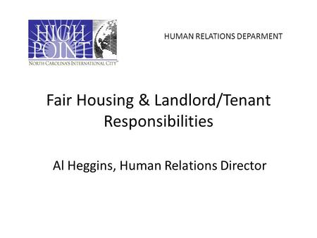 Fair Housing & Landlord/Tenant Responsibilities Al Heggins, Human Relations Director HUMAN RELATIONS DEPARMENT.