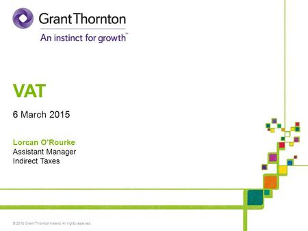 © 2015 Grant Thornton Ireland. All rights reserved. VAT 6 March 2015 Lorcan O'Rourke Assistant Manager Indirect Taxes.