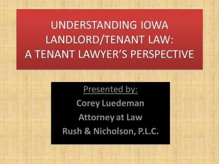 UNDERSTANDING IOWA LANDLORD/TENANT LAW: A TENANT LAWYER'S PERSPECTIVE Presented by: Corey Luedeman Attorney at Law Rush & Nicholson, P.L.C. Presented.