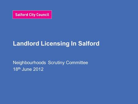 Landlord Licensing In Salford Neighbourhoods Scrutiny Committee 18 th June 2012.