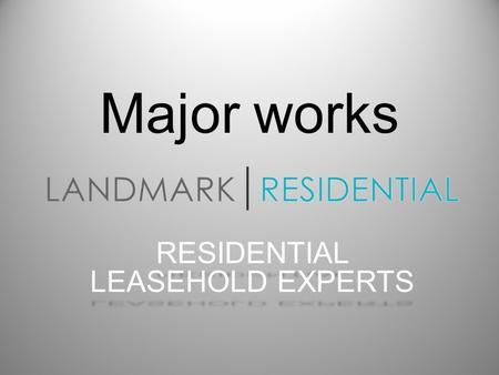 Major works RESIDENTIAL LEASEHOLD EXPERTS. THE BASICS Your Landlord has a duty to you and all Leaseholders in the property, to properly and continually.