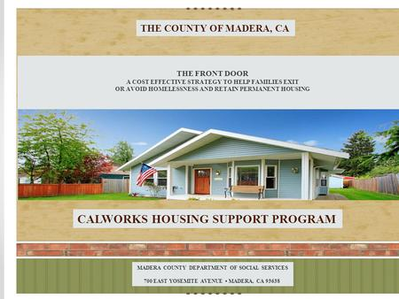 THE COUNTY OF MADERA, CA THE FRONT DOOR A COST EFFECTIVE STRATEGY TO HELP FAMILIES EXIT OR AVOID HOMELESSNESS AND RETAIN PERMANENT HOUSING CALWORKS HOUSING.