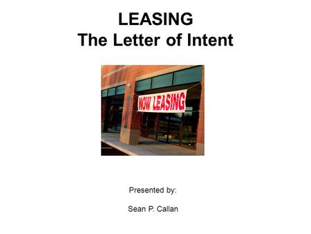 LEASING The Letter of Intent Presented by: Sean P. Callan.