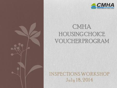 INSPECTIONS WORKSHOP July 18, 2014 CMHA HOUSING CHOICE VOUCHER PROGRAM.