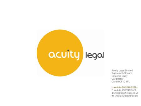 Acuity Legal Limited 3 Assembly Square Britannia Quay Cardiff Bay Cardiff CF10 4PL t: +44 (0) 29 2048 2288 f: +44 (0) 29 2049 5588 e:
