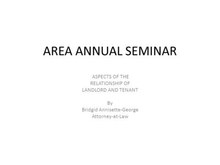 AREA ANNUAL SEMINAR ASPECTS OF THE RELATIONSHIP OF LANDLORD AND TENANT By Bridgid Annisette-George Attorney-at-Law.
