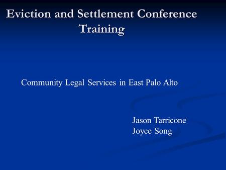 Eviction and Settlement Conference Training Community Legal Services in East Palo Alto Jason Tarricone Joyce Song.