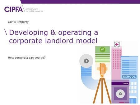 CIPFA Property How corporate can you go? Developing & operating a corporate landlord model.