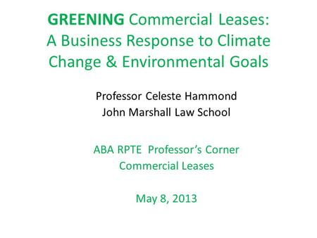 GREENING Commercial Leases: A Business Response to Climate Change & Environmental Goals Professor Celeste Hammond John Marshall Law School ABA RPTE Professor's.