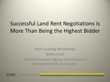 Successful Land Rent Negotiations is More Than Being the Highest Bidder Farm Leasing Workshops Willie Huot NDSU Extension Agent, Farm Business Management.