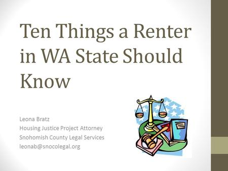 Ten Things a Renter in WA State Should Know Leona Bratz Housing Justice Project Attorney Snohomish County Legal Services