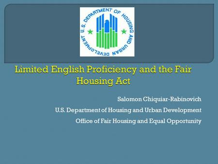 Salomon Chiquiar-Rabinovich U.S. Department of Housing and Urban Development Office of Fair Housing and Equal Opportunity.