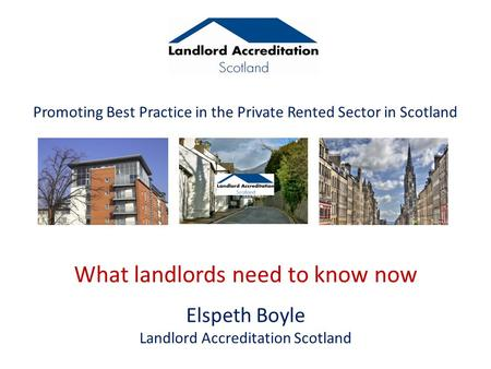 Promoting Best Practice in the Private Rented Sector in Scotland What landlords need to know now Elspeth Boyle Landlord Accreditation Scotland.