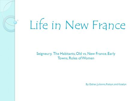 Life in New France Seigneury, The Habitants, Old vs. New France, Early Towns, Roles of Women By: Esther, Julianna, Robyn, and Katelyn.