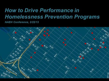 1 How to Drive Performance in Homelessness Prevention Programs NAEH Conference, 2/22/13.