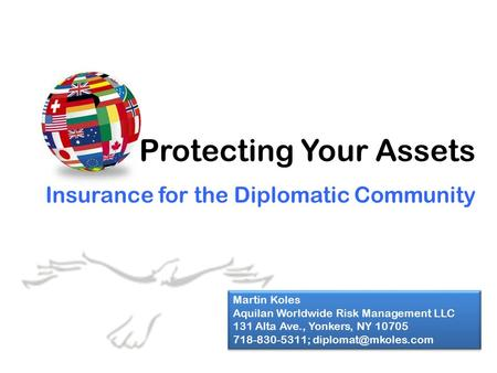 Protecting Your Assets Insurance for the Diplomatic Community Martin Koles Aquilan Worldwide Risk Management LLC 131 Alta Ave., Yonkers, NY 10705 718-830-5311;