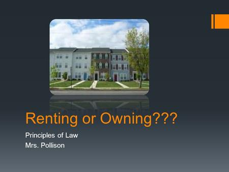 Renting or Owning??? Principles of Law Mrs. Pollison.