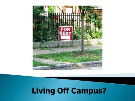 Living Off Campus?.  How much rent can you afford?  Do you need a roommate?  Where do you want to live?  What are your housing needs?