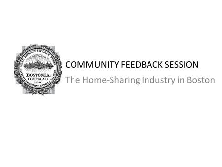 COMMUNITY FEEDBACK SESSION The Home-Sharing Industry in Boston.