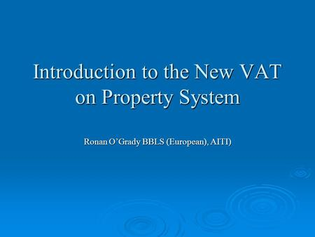 Introduction to the New VAT on Property System Ronan O'Grady BBLS (European), AITI)