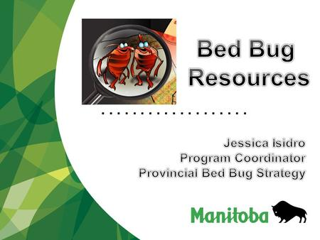 .................... Available Manitoba Government Resources and Programs  Written Communication Materials  Bed Bug Videos  Non-Profit Community Grants.
