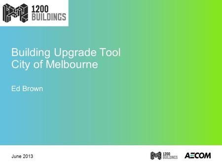 Building Upgrade Tool City of Melbourne Ed Brown June 2013.
