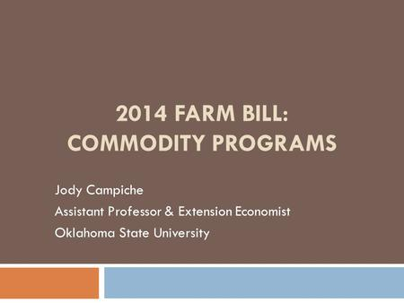 2014 FARM BILL: COMMODITY PROGRAMS Jody Campiche Assistant Professor & Extension Economist Oklahoma State University.