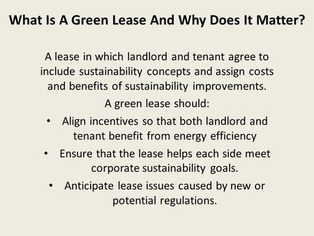 What Is A Green Lease And Why Does It Matter? A lease in which landlord and tenant agree to include sustainability concepts and assign costs and benefits.