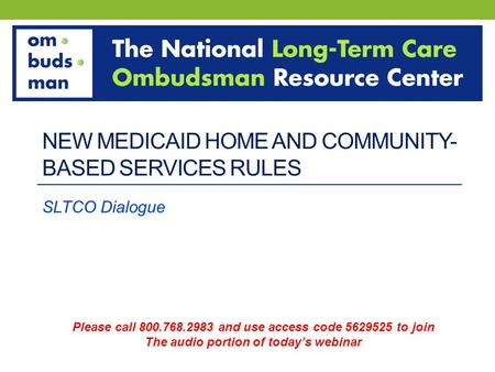 NEW MEDICAID HOME AND COMMUNITY- BASED SERVICES RULES SLTCO Dialogue Please call 800.768.2983 and use access code 5629525 to join The audio portion of.