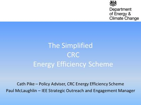 The Simplified CRC Energy Efficiency Scheme Cath Pike – Policy Adviser, CRC Energy Efficiency Scheme Paul McLaughlin – IEE Strategic Outreach and Engagement.