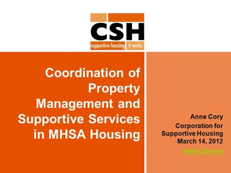 Coordination of Property Management and Supportive Services in MHSA Housing Anne Cory Corporation for Supportive Housing March 14, 2012 www.csh.org.