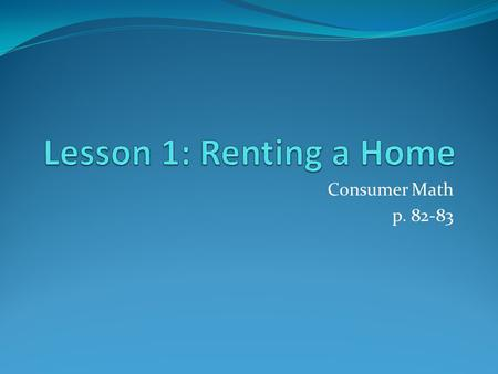 Consumer Math p. 82-83. Renting a Home Many people rent their homes. They pay a monthly or weekly fee to the landlord, the owner of the property rented.