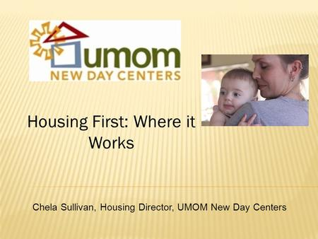 Housing First: Where it Works Chela Sullivan, Housing Director, UMOM New Day Centers.