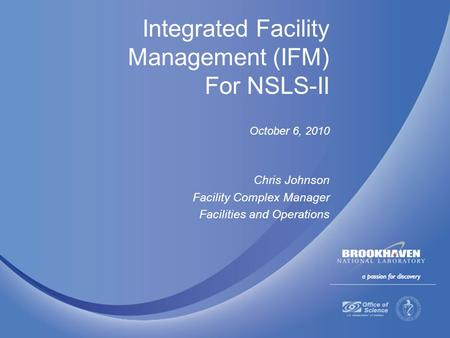 Integrated Facility Management (IFM) For NSLS-II October 6, 2010 Chris Johnson Facility Complex Manager Facilities and Operations.